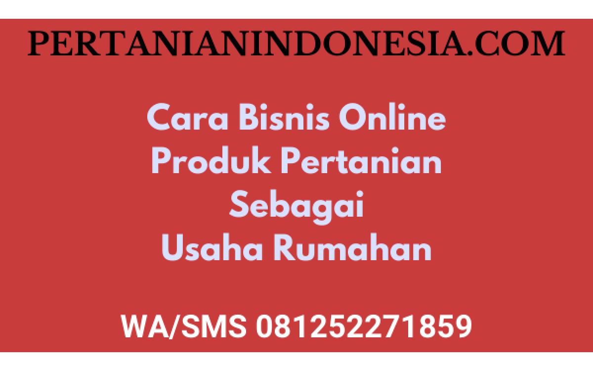 Cara Bisnis Online Produk Pertanian Sebagai Usaha Rumahan